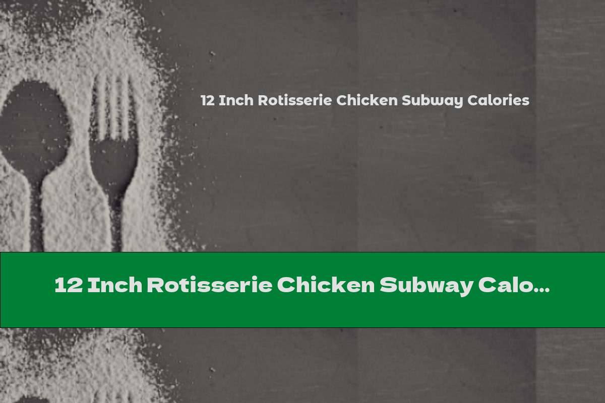 12 Inch Rotisserie Chicken Subway Calories