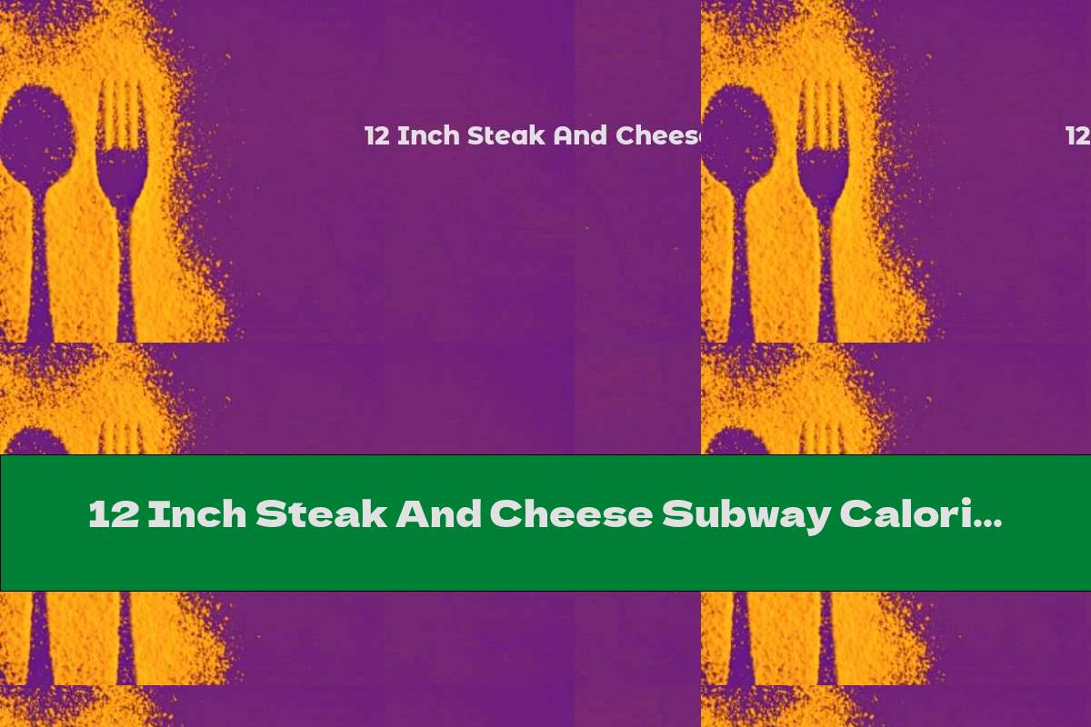 12 Inch Steak And Cheese Subway Calories