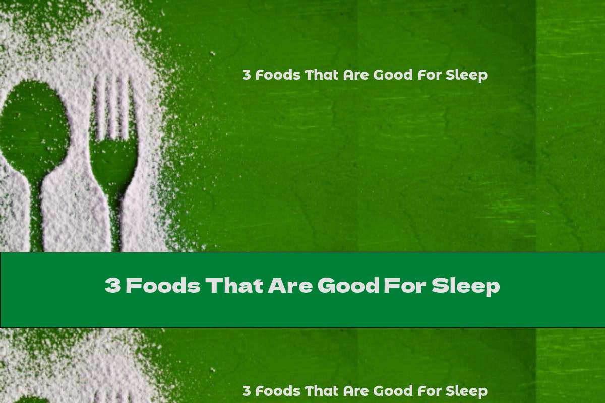 3 Foods That Are Good For Sleep