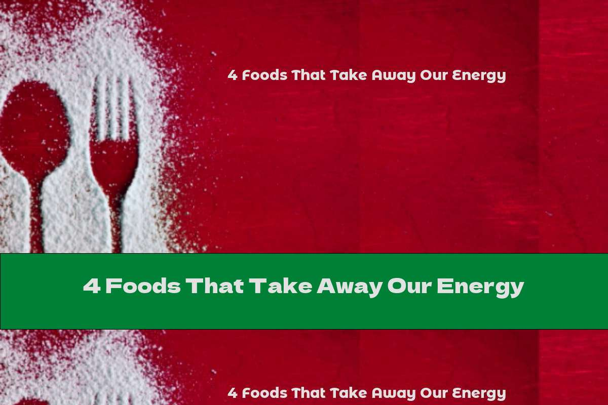4 Foods That Take Away Our Energy
