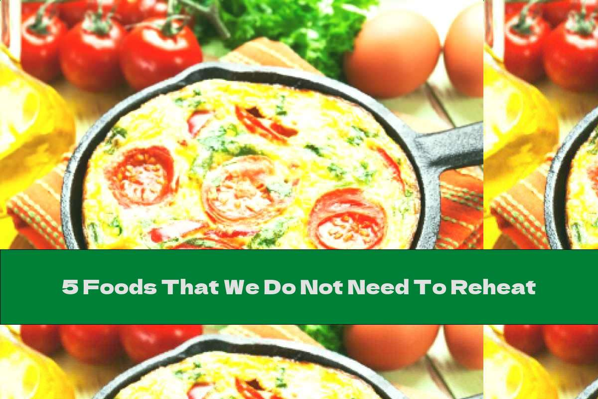 5 Foods That We Do Not Need To Reheat