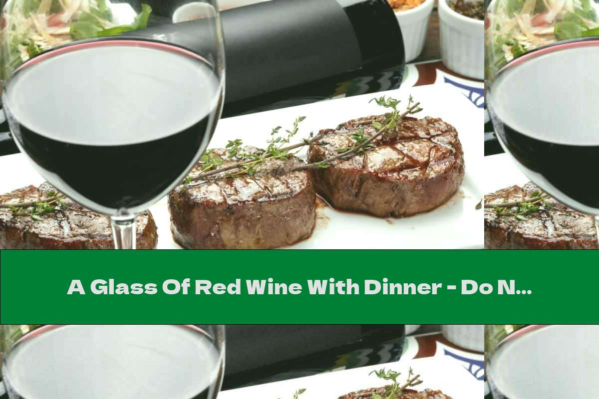 A Glass Of Red Wine With Dinner - Do Not Miss Today