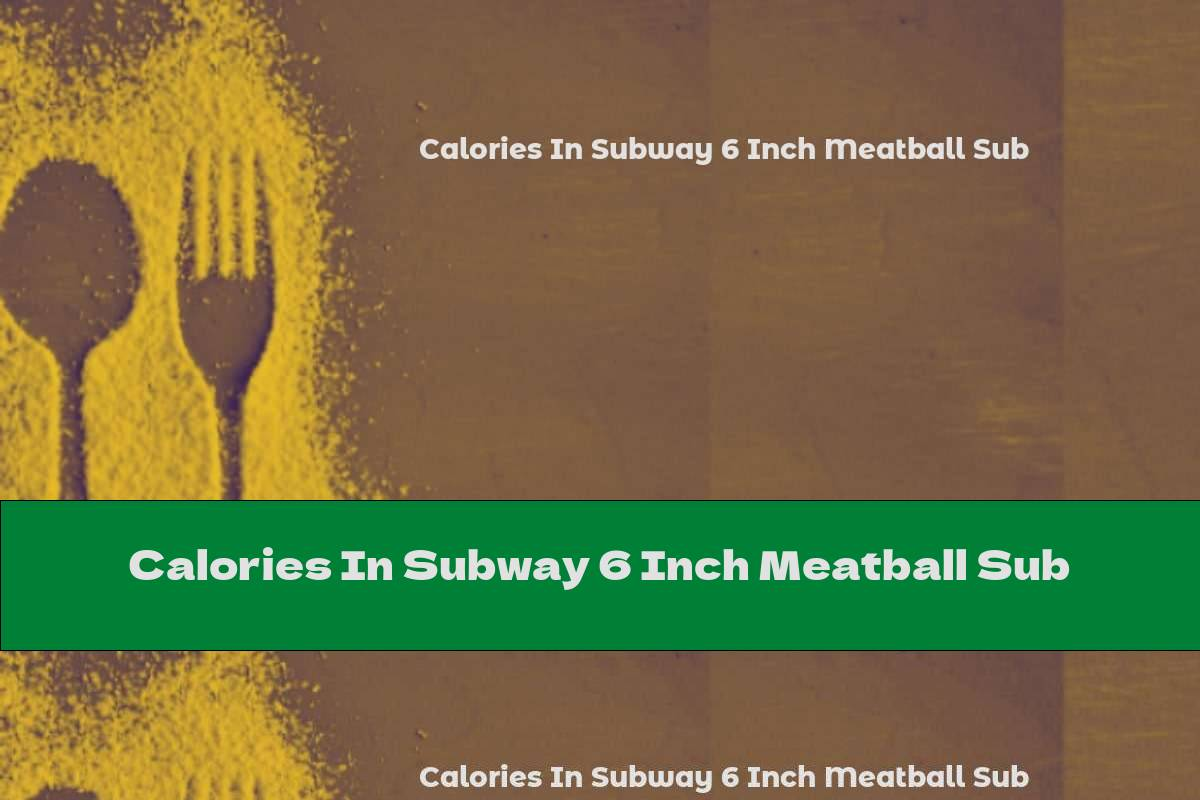 Calories In Subway 6 Inch Meatball Sub