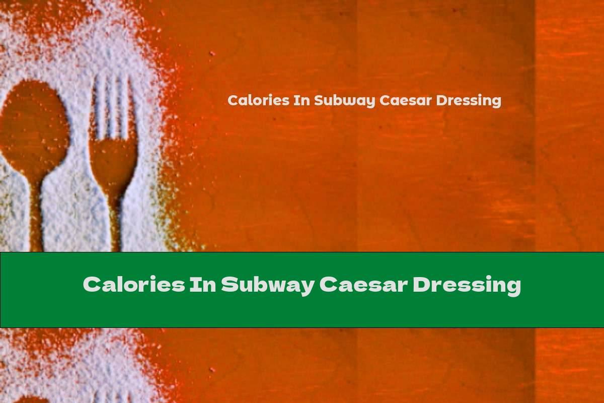 Calories In Subway Caesar Dressing