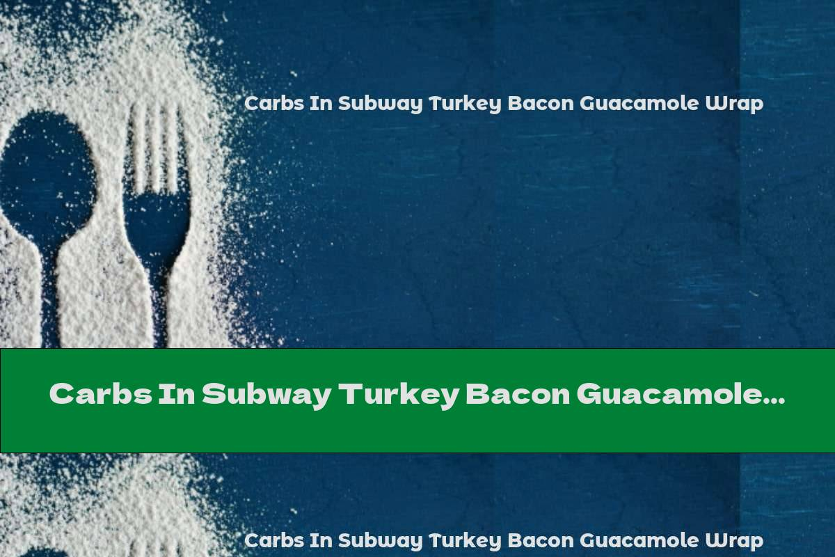 Carbs In Subway Turkey Bacon Guacamole Wrap