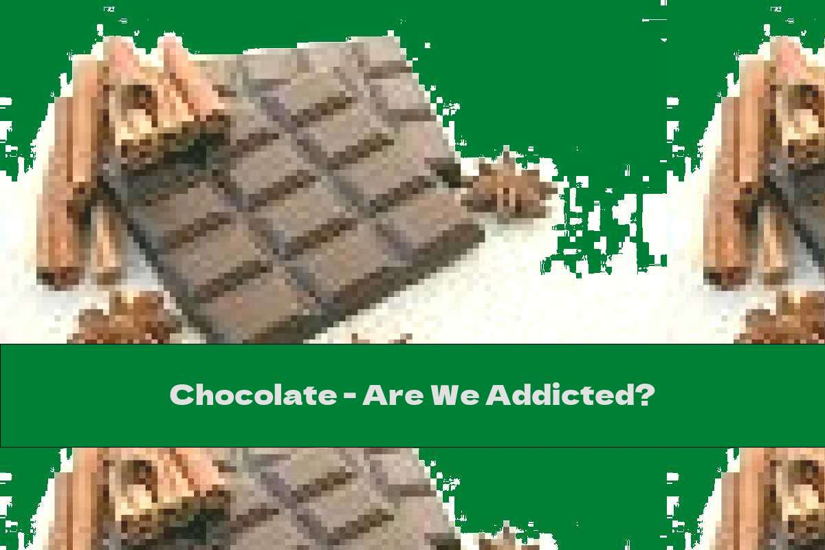 Chocolate - Are We Addicted?