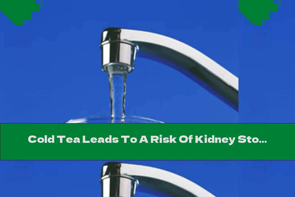 Cold Tea Leads To A Risk Of Kidney Stones