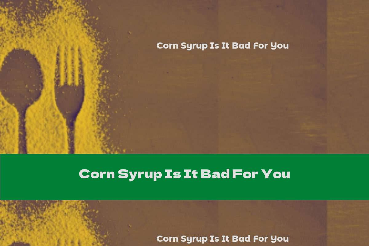 Corn Syrup Is It Bad For You