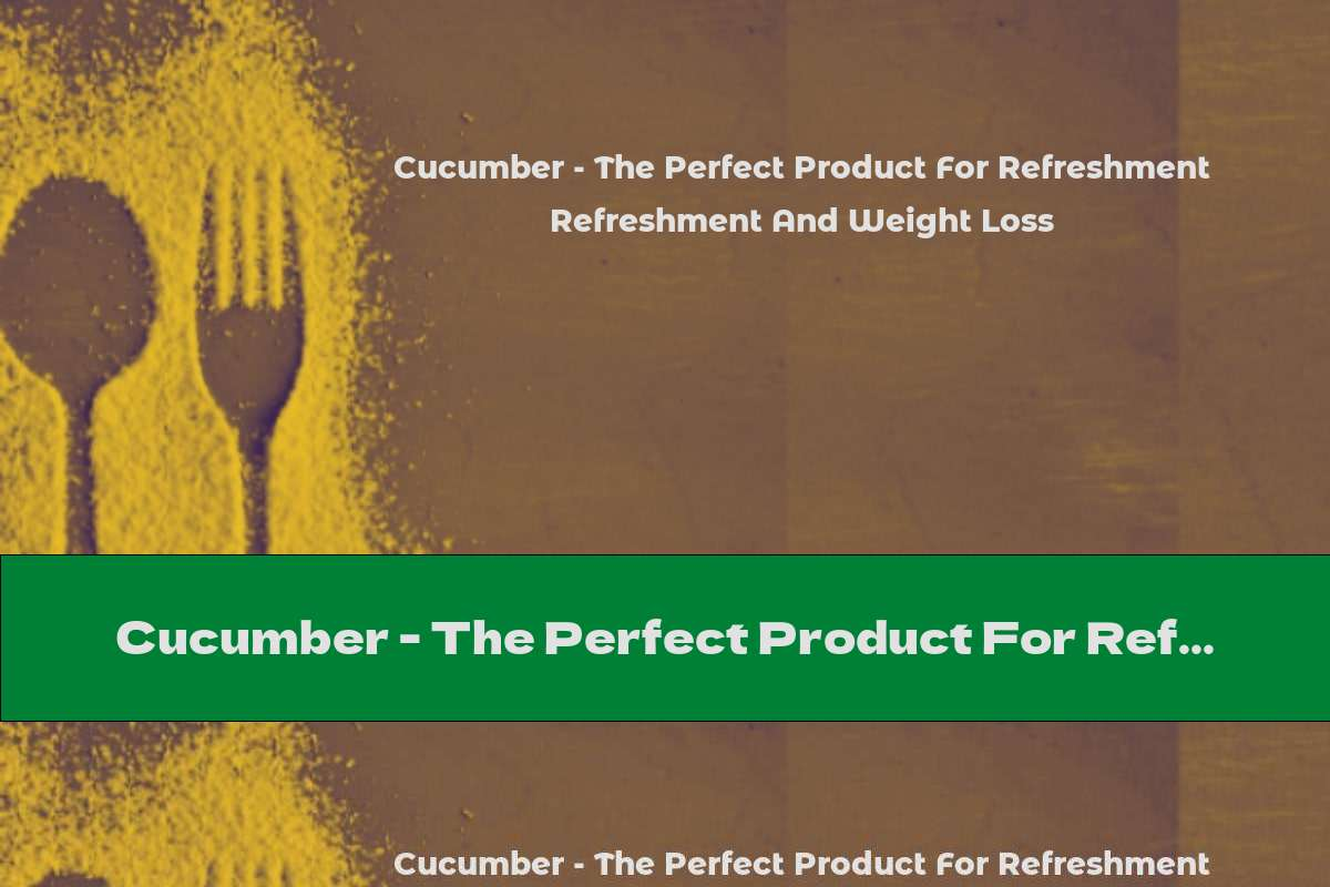 Cucumber - The Perfect Product For Refreshment And Weight Loss