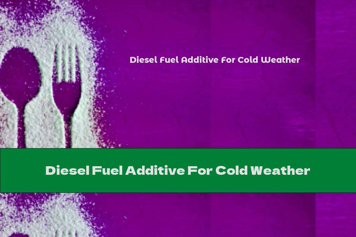 Diesel Fuel Additive For Cold Weather