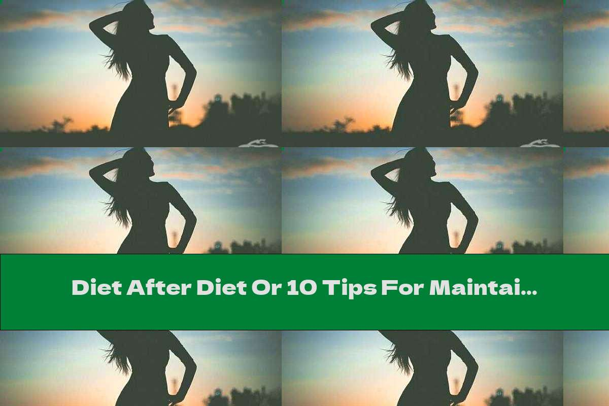 Diet After Diet Or 10 Tips For Maintaining Weight After Losing Weight