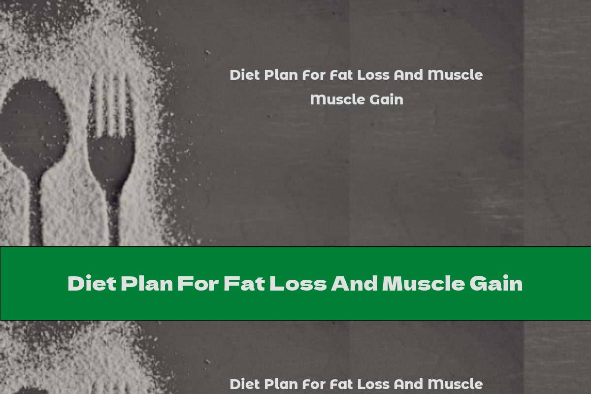 Diet Plan For Fat Loss And Muscle Gain
