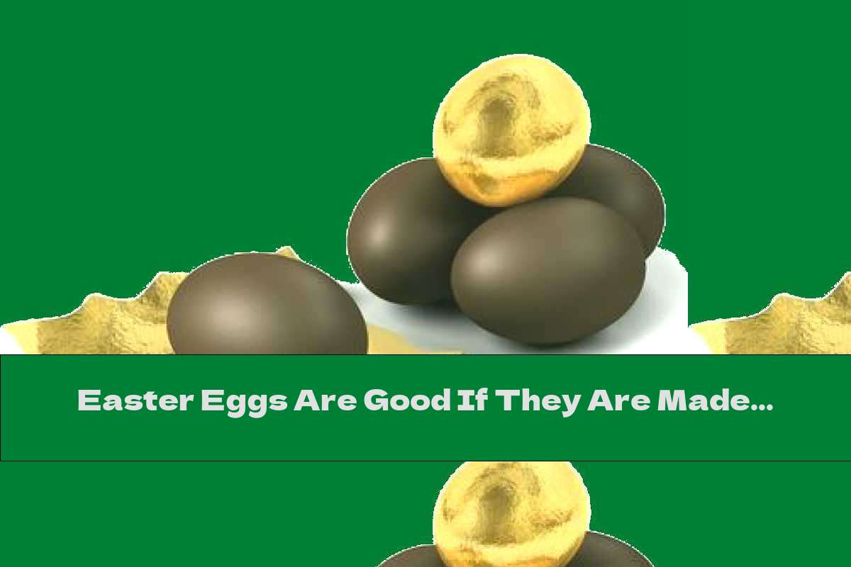 Easter Eggs Are Good If They Are Made Of ... Chocolate