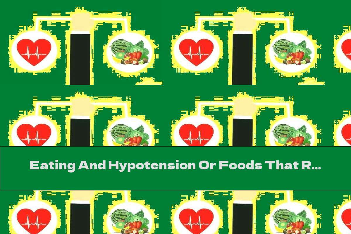 Eating And Hypotension Or Foods That Raise Blood Pressure