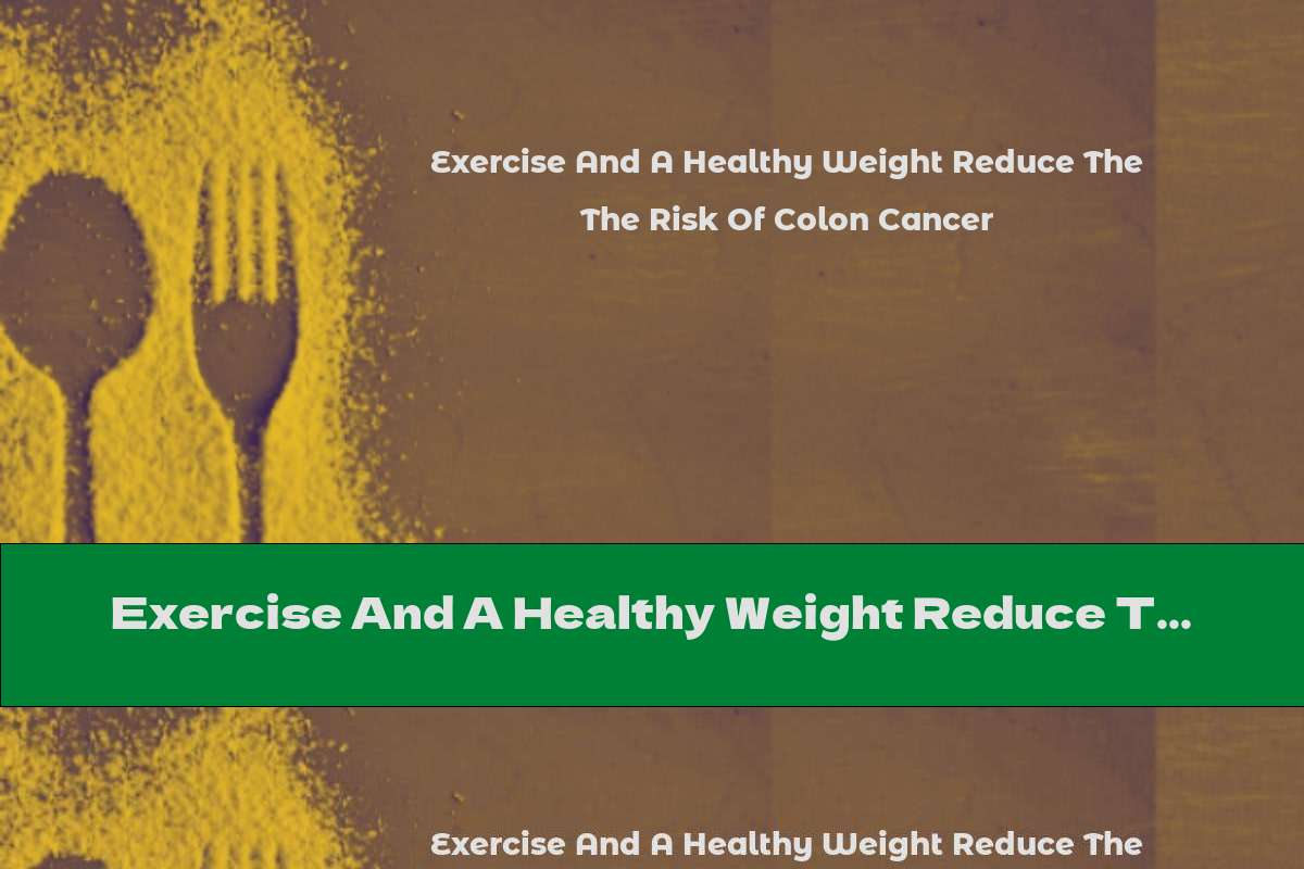 Exercise And A Healthy Weight Reduce The Risk Of Colon Cancer