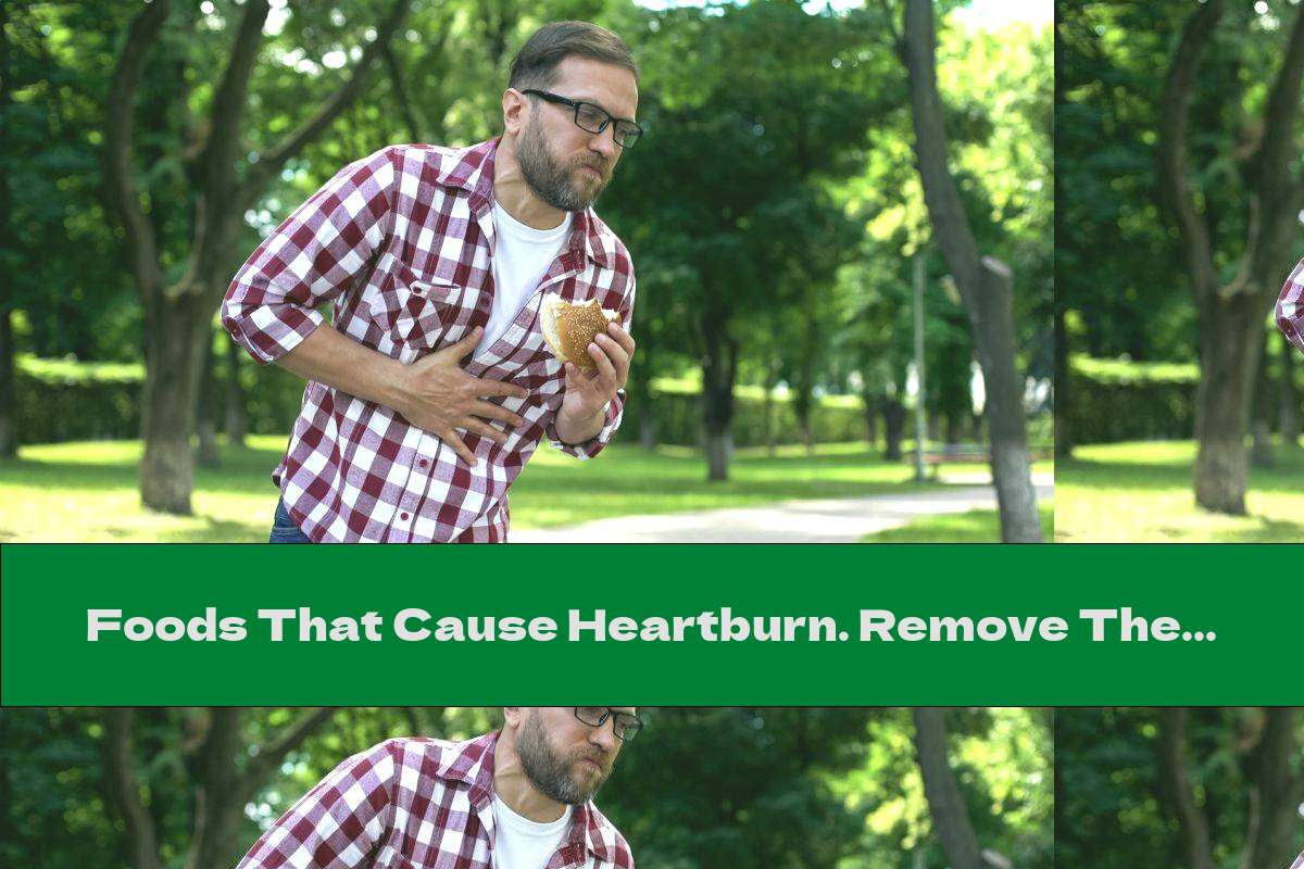 Foods That Cause Heartburn. Remove Them From Your Menu