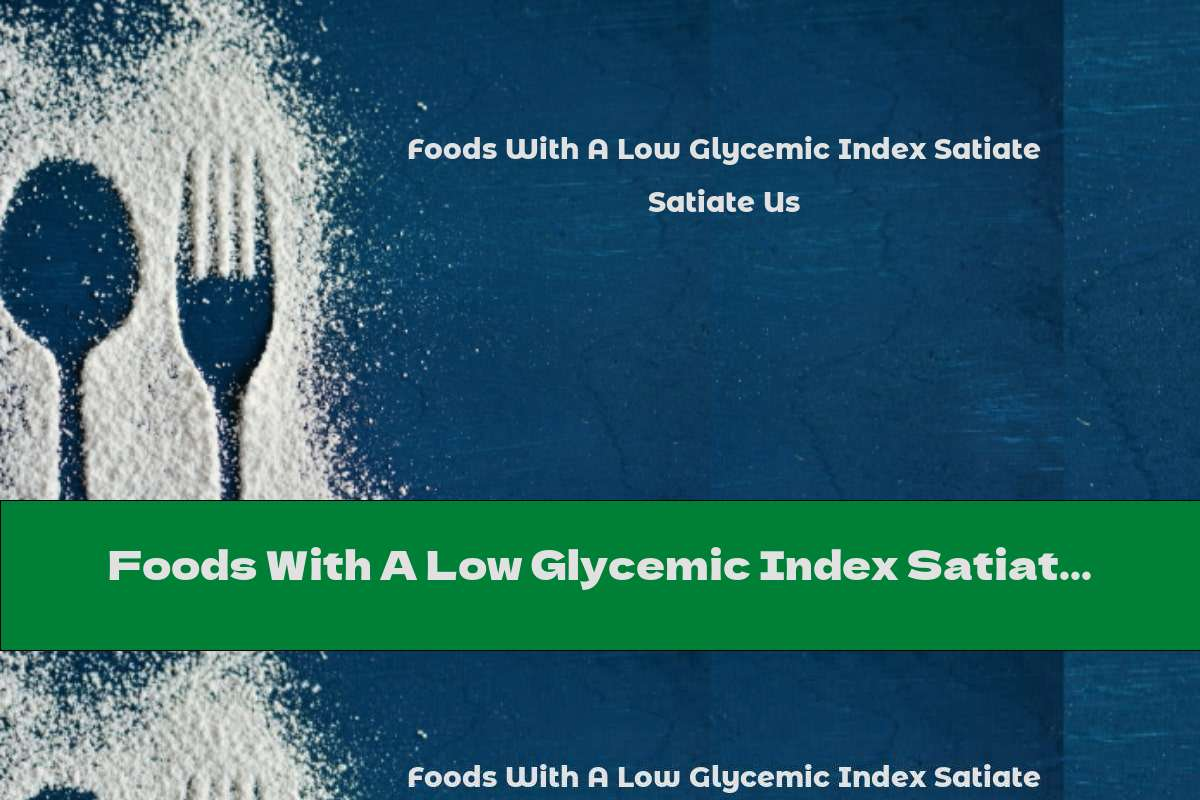 Foods With A Low Glycemic Index Satiate Us