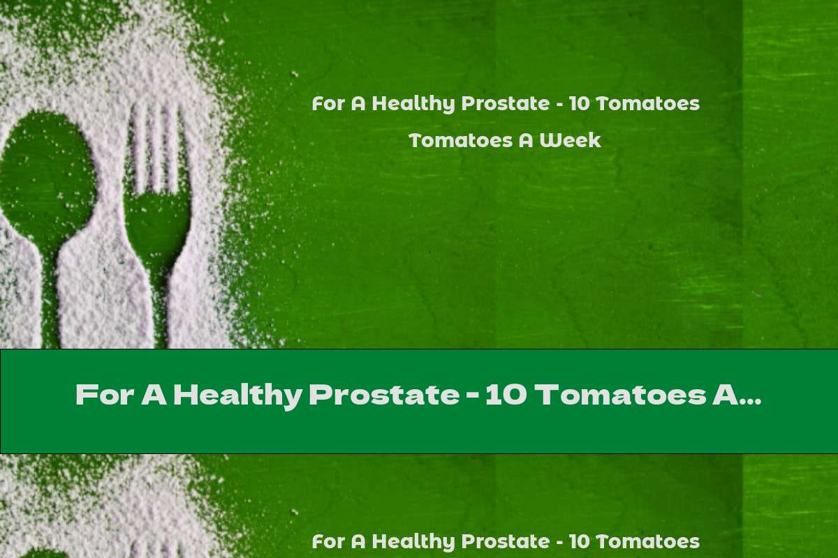For A Healthy Prostate - 10 Tomatoes A Week