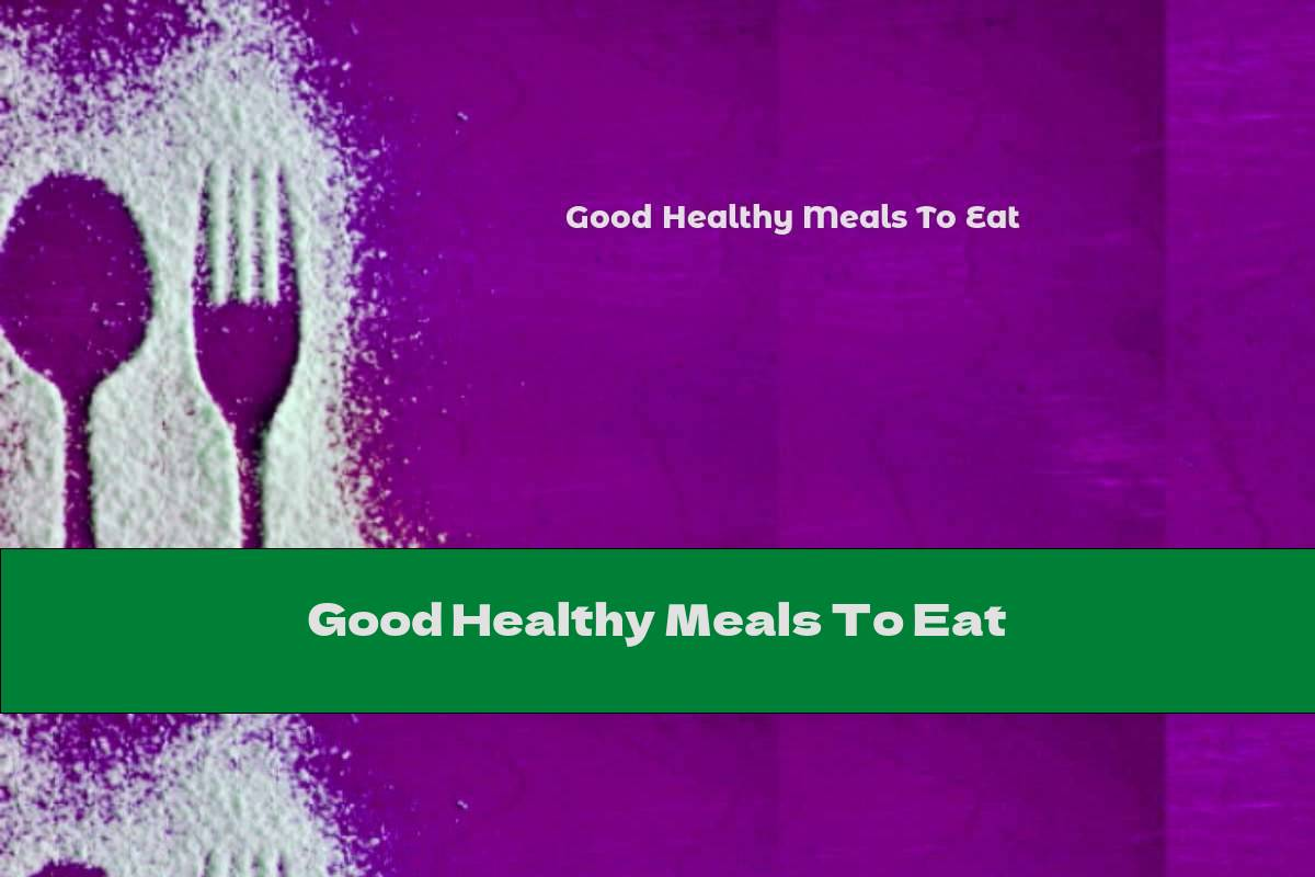 Good Healthy Meals To Eat