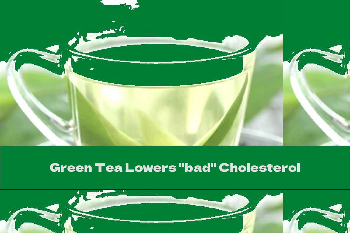 "Green Tea Lowers ""bad"" Cholesterol"