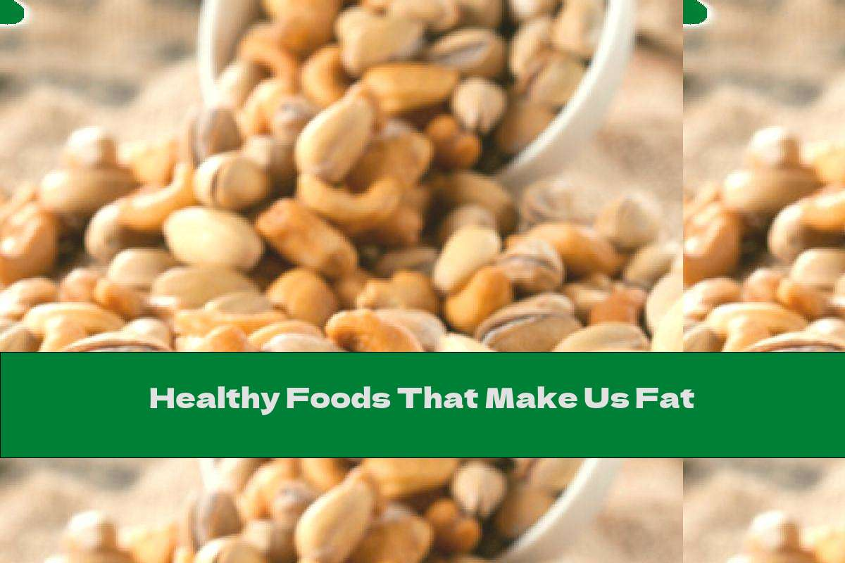 Healthy Foods That Make Us Fat