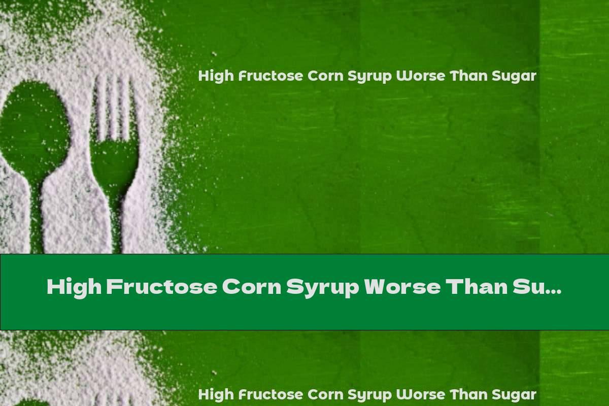 High Fructose Corn Syrup Worse Than Sugar
