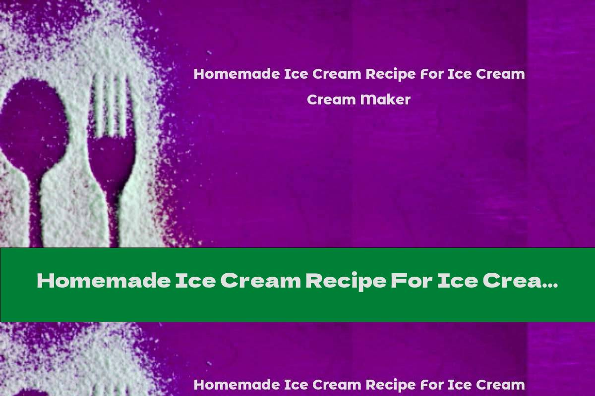 Homemade Ice Cream Recipe For Ice Cream Maker
