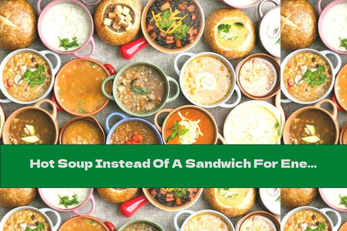 Hot Soup Instead Of A Sandwich For Energy And Health