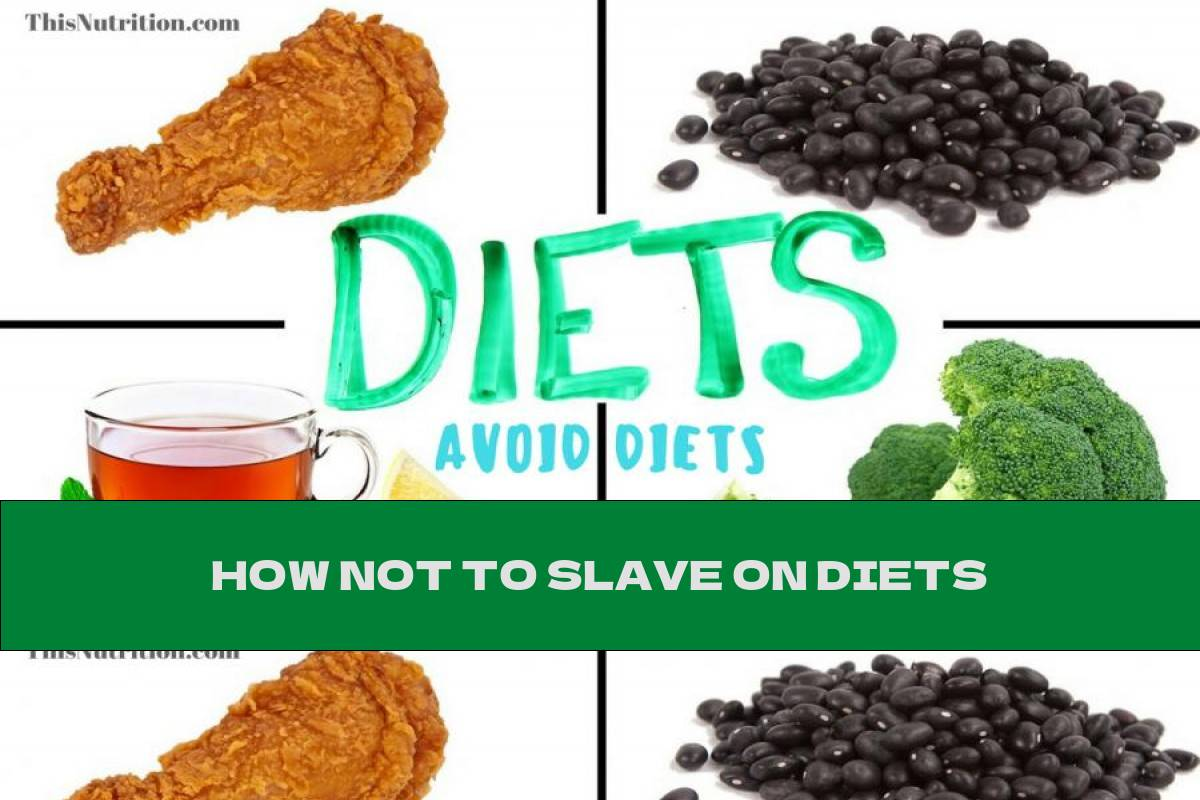 HOW NOT TO SLAVE ON DIETS