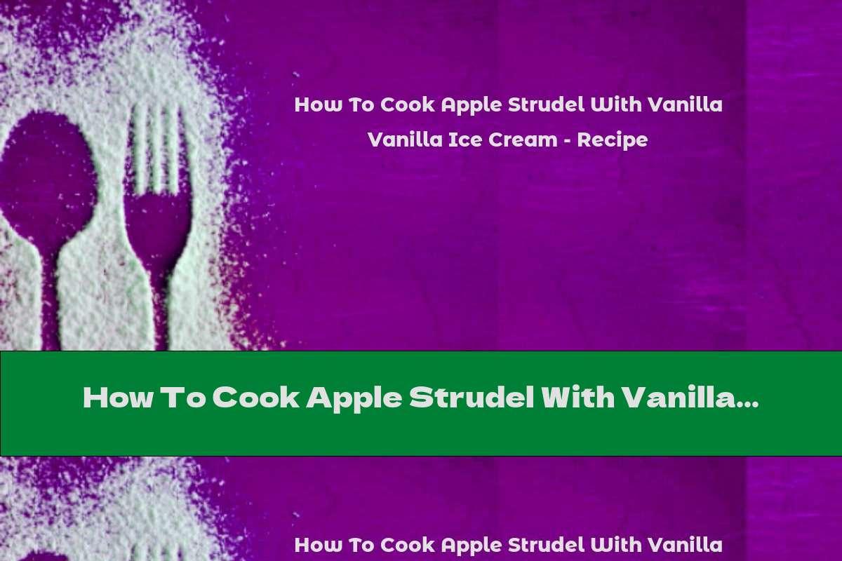 How To Cook Apple Strudel With Vanilla Ice Cream - Recipe