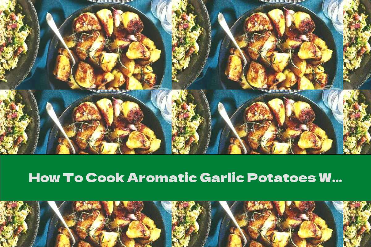 How To Cook Aromatic Garlic Potatoes With Rosemary And Goose Fat - Recipe