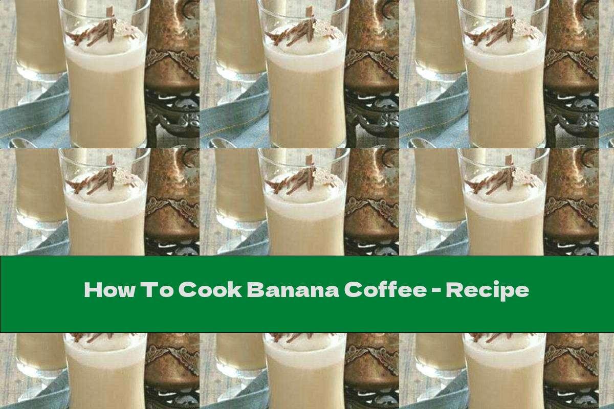 How To Cook Banana Coffee - Recipe