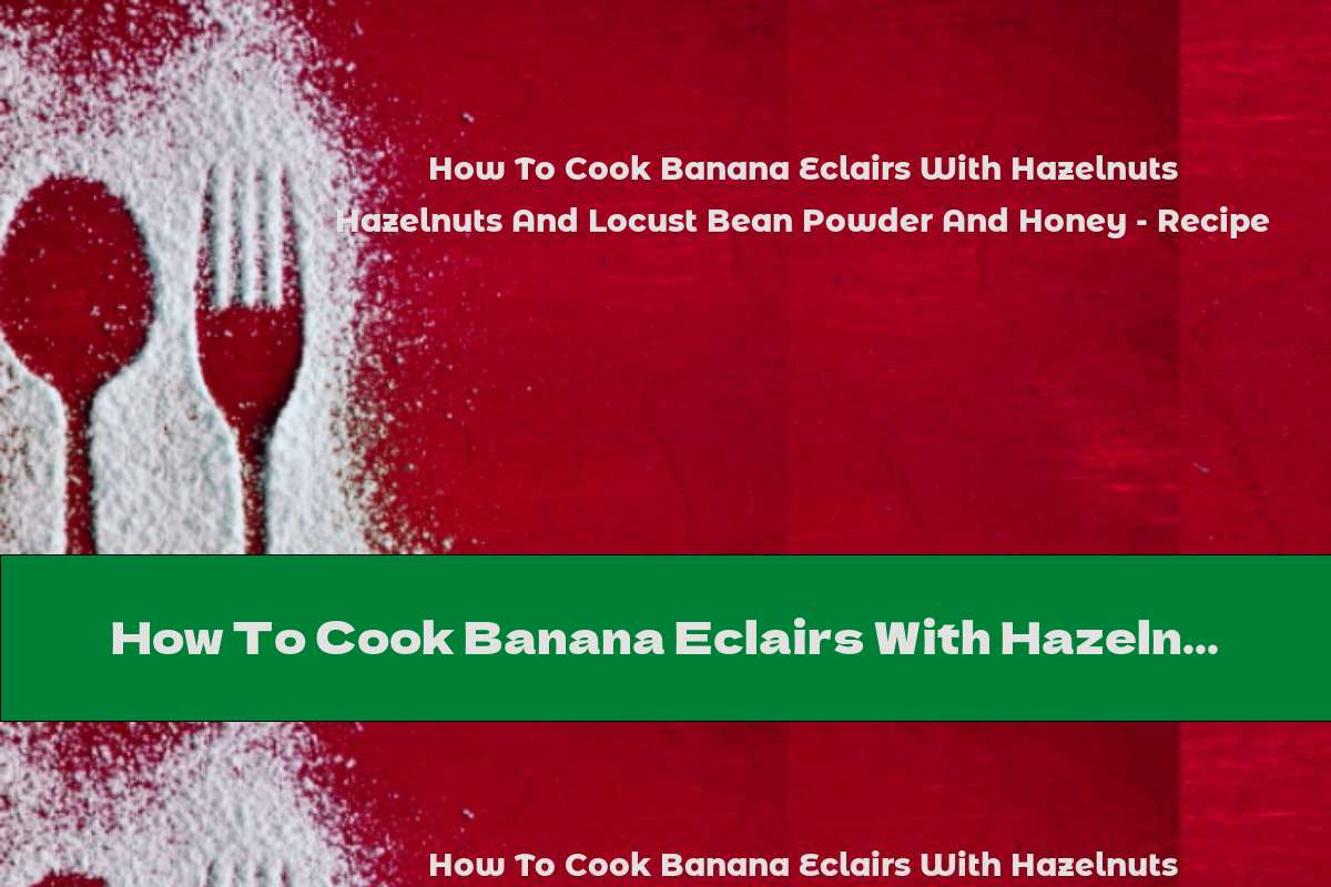 How To Cook Banana Eclairs With Hazelnuts And Locust Bean Powder And Honey - Recipe