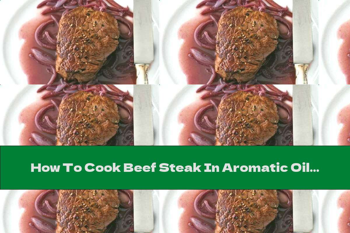 How To Cook Beef Steak In Aromatic Oil And Wine - Recipe