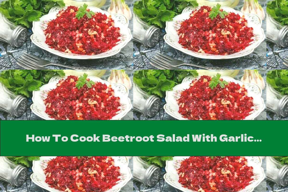 How To Cook Beetroot Salad With Garlic And Walnuts - Recipe