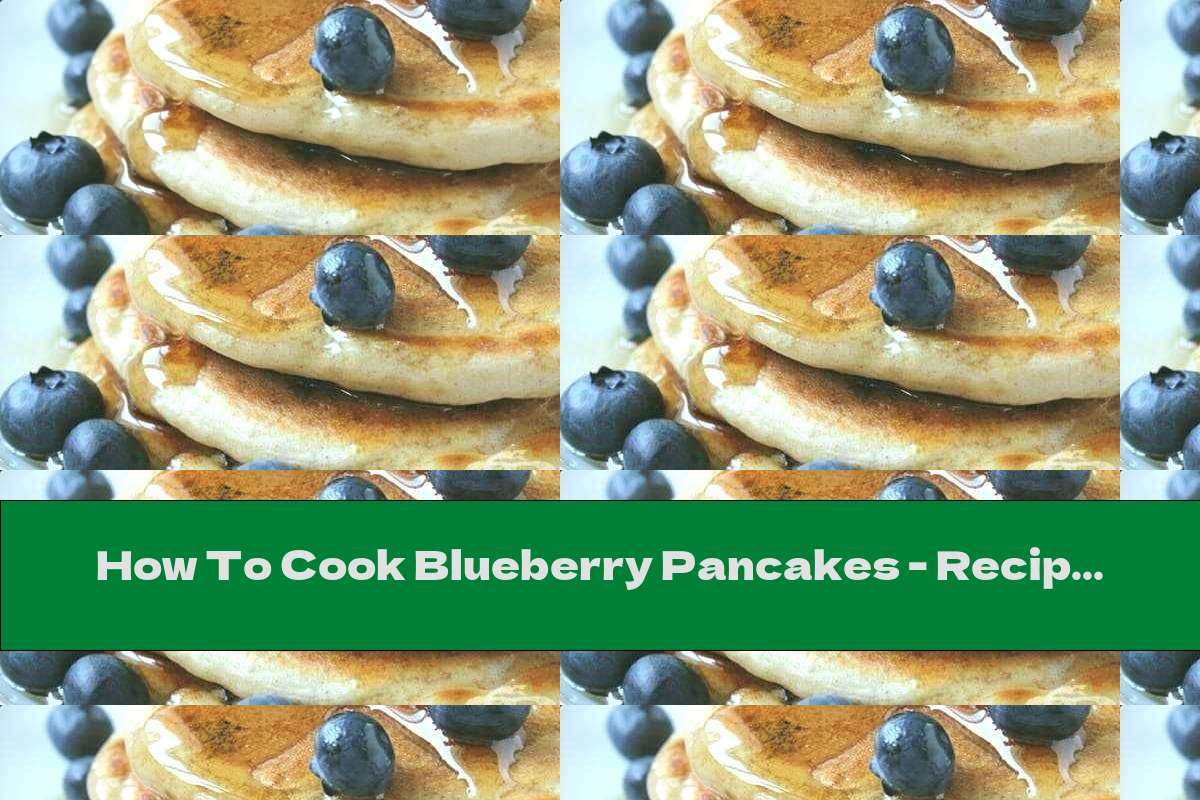 How To Cook Blueberry Pancakes - Recipe