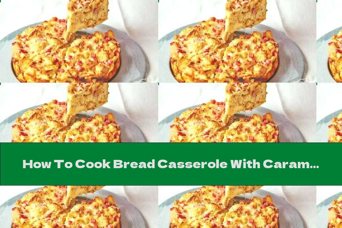 How To Cook Bread Casserole With Caramelized Onions And Ham - Recipe