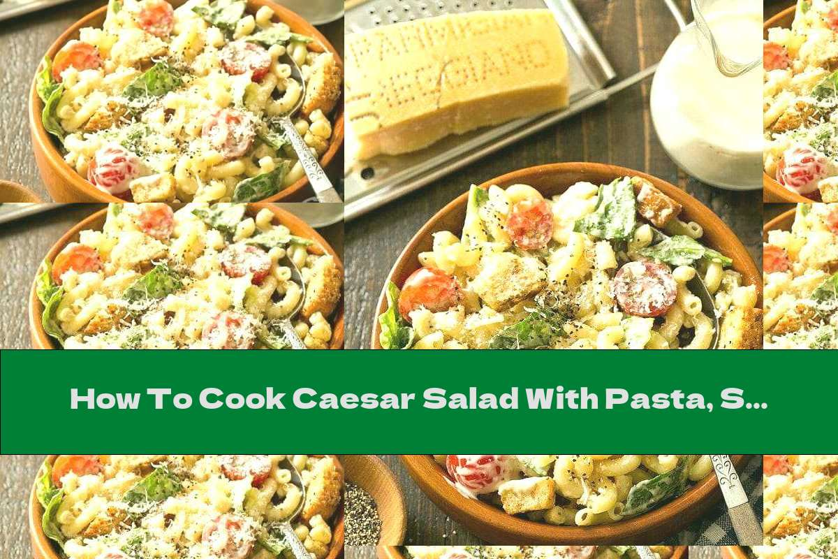 How To Cook Caesar Salad With Pasta, Salmon And Parmesan - Recipe