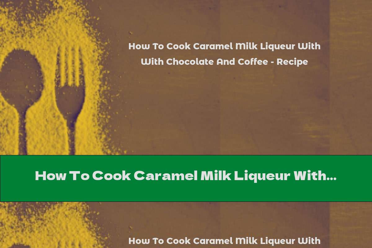 How To Cook Caramel Milk Liqueur With Chocolate And Coffee - Recipe