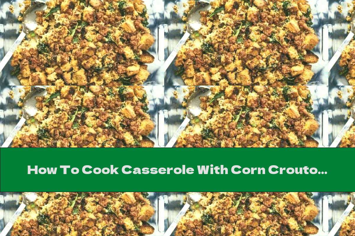 How To Cook Casserole With Corn Croutons, Sausage And Green Leafy Vegetables - Recipe