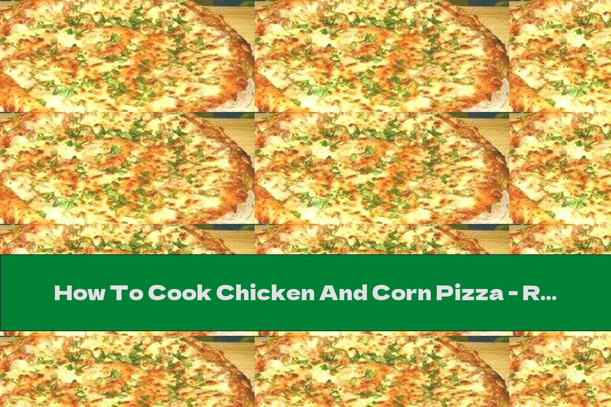 How To Cook Chicken And Corn Pizza - Recipe