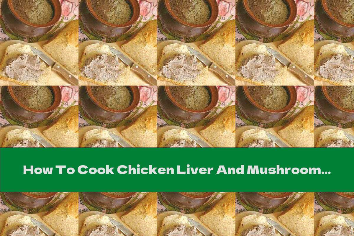 How To Cook Chicken Liver And Mushroom Pate With White Wine - Recipe