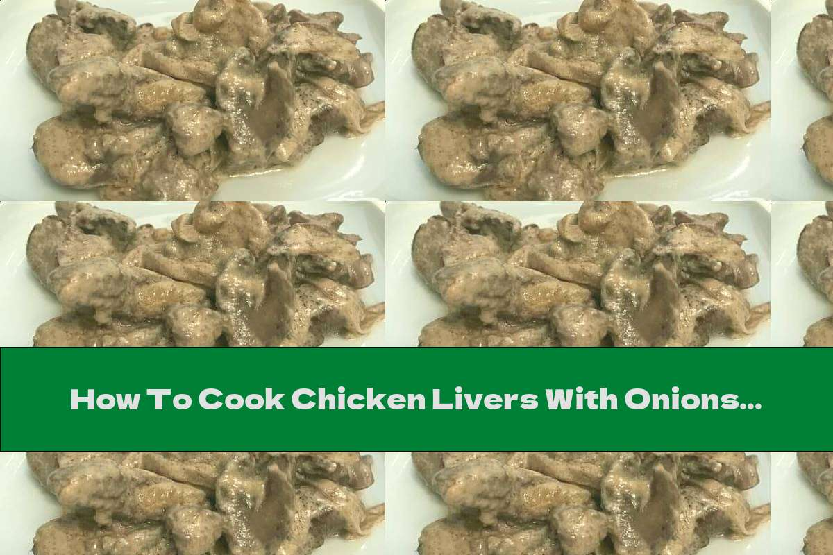 How To Cook Chicken Livers With Onions In Cream - Recipe