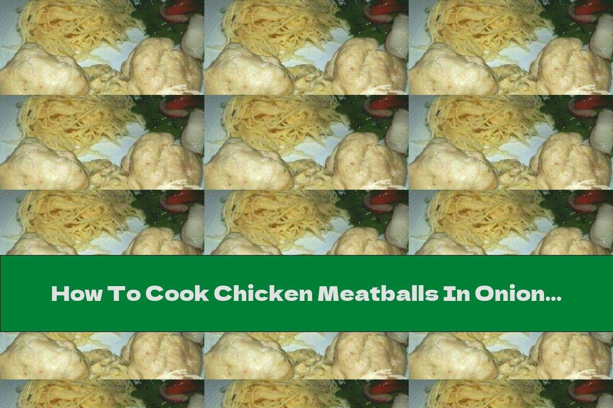 How To Cook Chicken Meatballs In Onion Sauce - Recipe