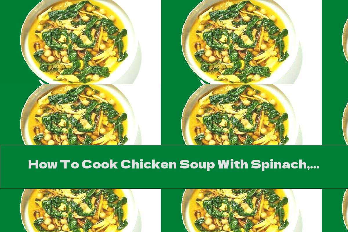 How To Cook Chicken Soup With Spinach, Saffron, Chickpeas And Mushrooms - Recipe