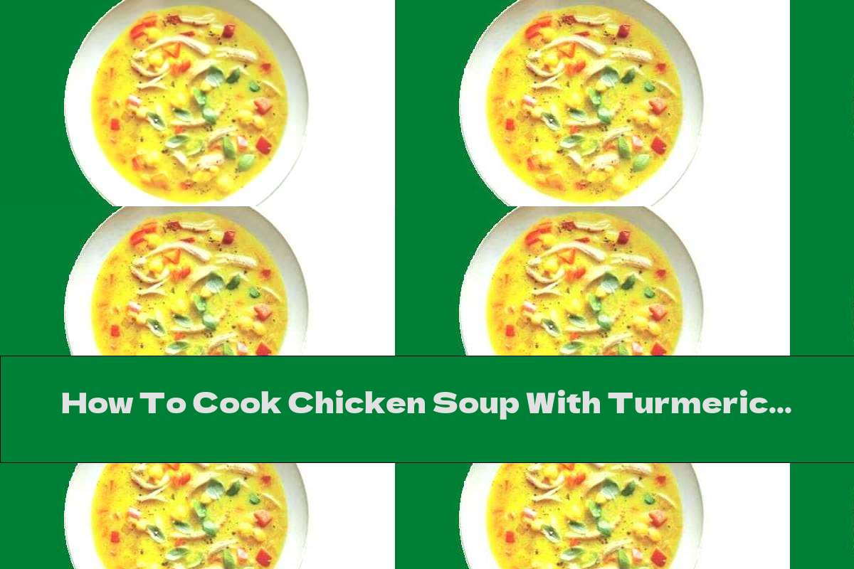 How To Cook Chicken Soup With Turmeric, Ginger And Chickpeas - Recipe