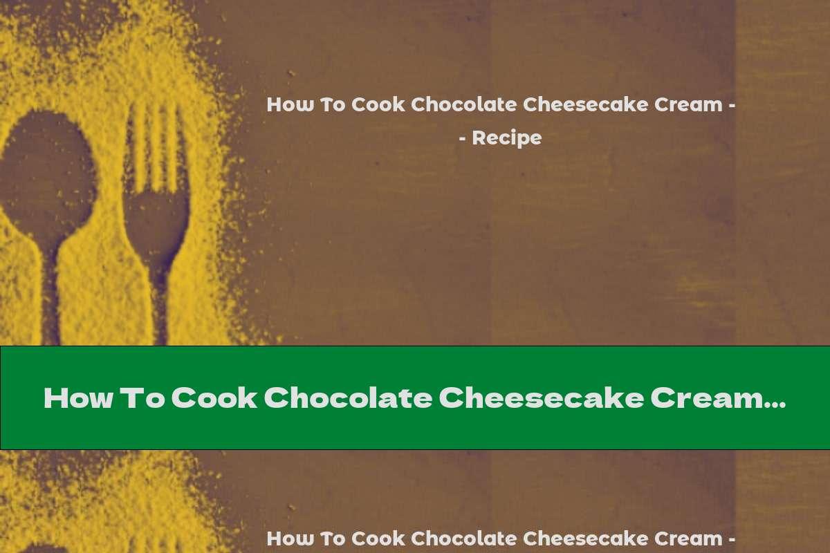 How To Cook Chocolate Cheesecake Cream - Recipe