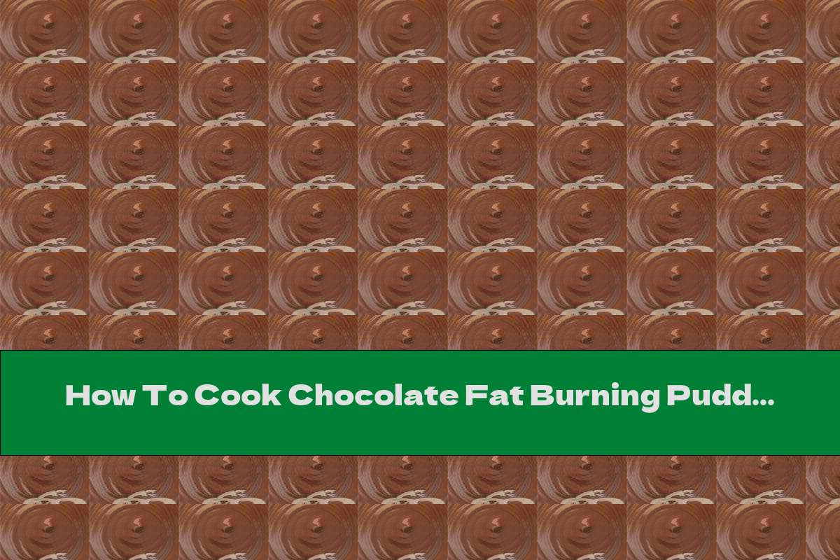 How To Cook Chocolate Fat Burning Pudding - Recipe
