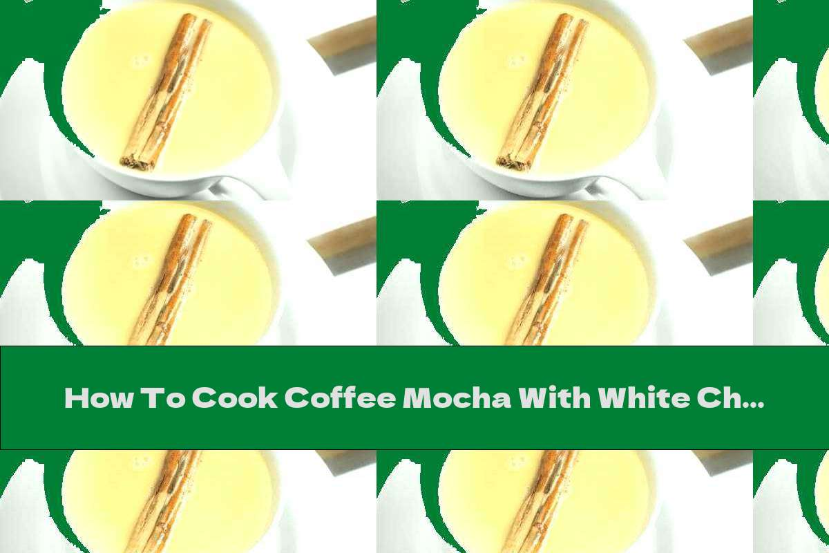 How To Cook Coffee Mocha With White Chocolate - Recipe