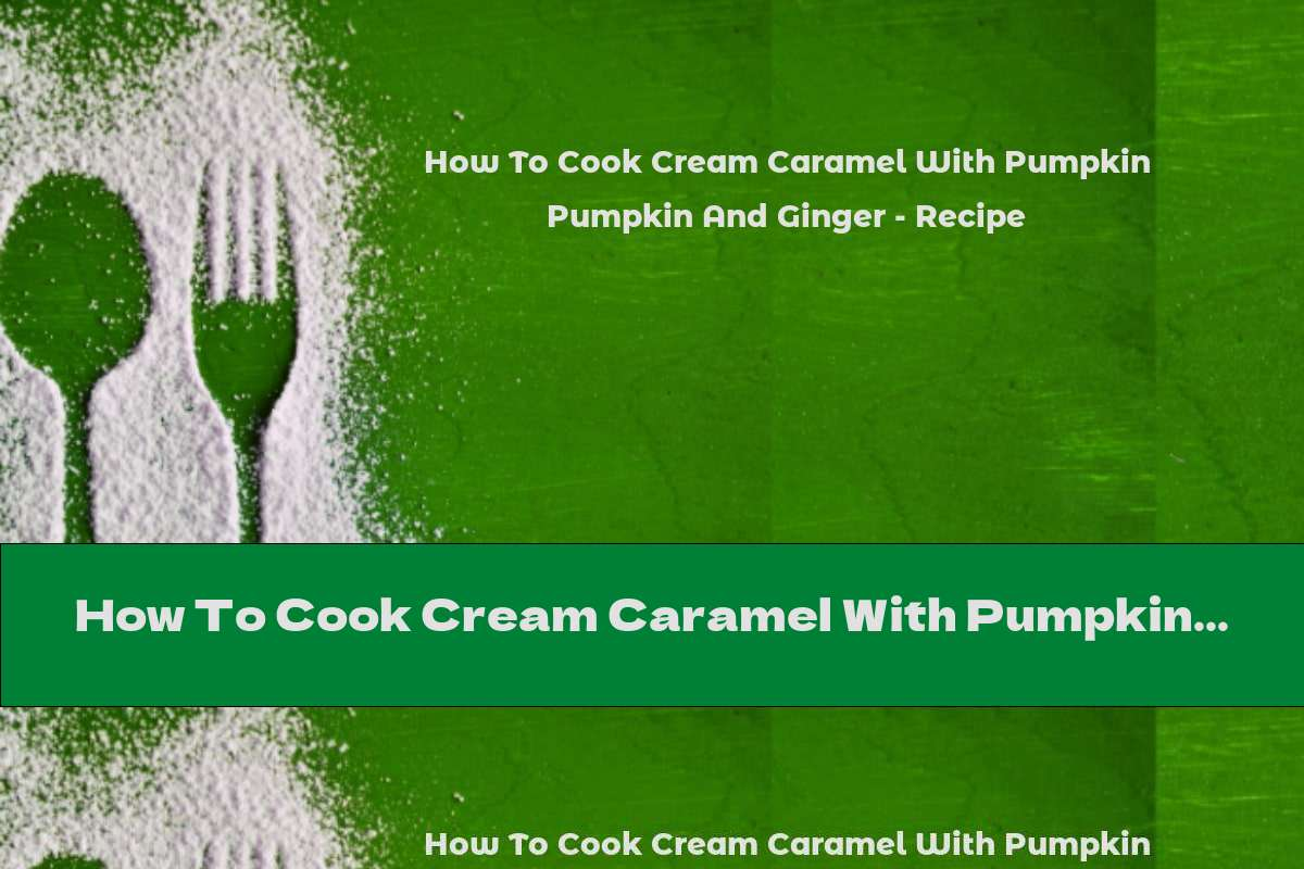 How To Cook Cream Caramel With Pumpkin And Ginger - Recipe